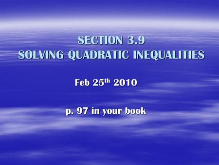 SECTION 3.9 SOLVING QUADRATIC INEQUALITIES Feb 25 th 2010 p. 97 in your book.