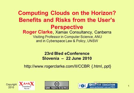 Copyright 2010 1 Roger Clarke, Xamax Consultancy, Canberra Visiting Professor in Computer Science, ANU and in Cyberspace Law & Policy, UNSW 23rd Bled eConference.