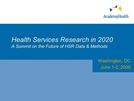 Health Services Research in 2020 A Summit on the Future of HSR Data & Methods Washington, DC June 1-2, 2009.