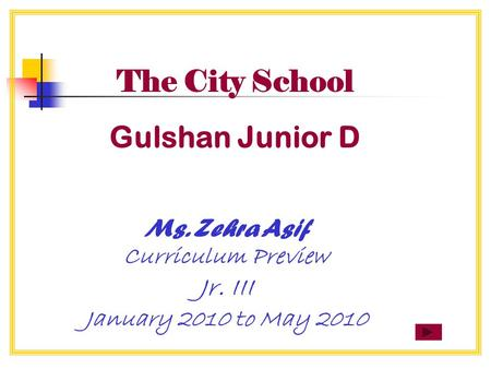 The City School Gulshan Junior D Ms. Zehra Asif Curriculum Preview Jr. III January 2010 to May 2010.