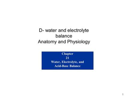 1 Chapter 21 Water, Electrolyte, and Acid-Base Balance D- water and electrolyte balance Anatomy and Physiology.