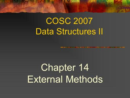 COSC 2007 Data Structures II Chapter 14 External Methods.