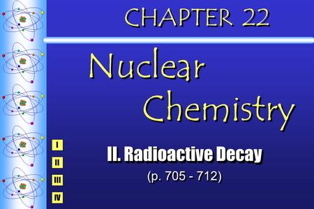 CHAPTER 22 Nuclear Chemistry II. Radioactive Decay (p. 705 - 712) II. Radioactive Decay (p. 705 - 712) I IV III II.