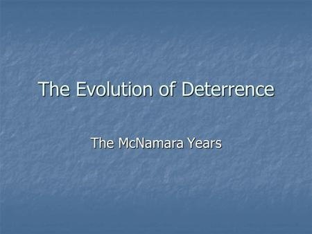 The Evolution of Deterrence The McNamara Years. Robert S. McNamara Secretary of Defense, 1961-1968 Secretary of Defense, 1961-1968.