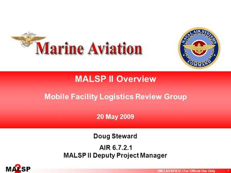 1 UNCLASSIFIED / For Official Use Only 2 MALSP MALSP II Overview Mobile Facility Logistics Review Group 20 May 2009 Doug Steward AIR 6.7.2.1 MALSP II Deputy.