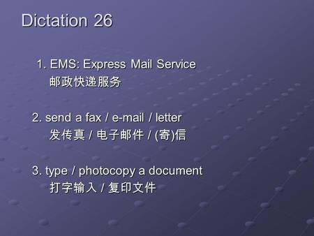 Dictation 26 1. EMS: Express Mail Service 1. EMS: Express Mail Service 2. send a fax / e-mail / letter / / ( ) / / ( ) 3. type / photocopy a document /