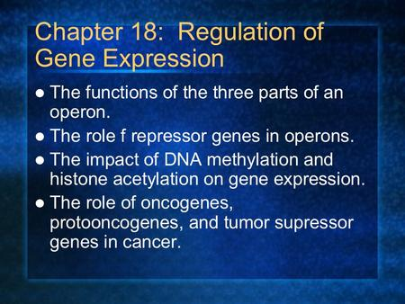 Chapter 18: Regulation of Gene Expression The functions of the three parts of an operon. The role f repressor genes in operons. The impact of DNA methylation.
