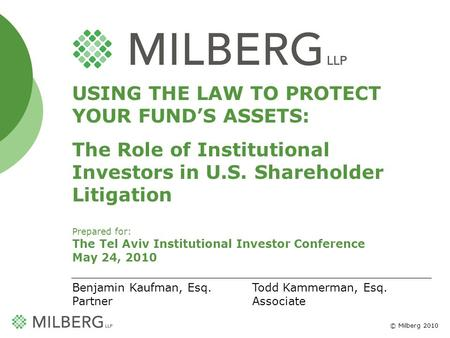 © Milberg 2010 1 USING THE LAW TO PROTECT YOUR FUNDS ASSETS: The Role of Institutional Investors in U.S. Shareholder Litigation Prepared for: The Tel Aviv.