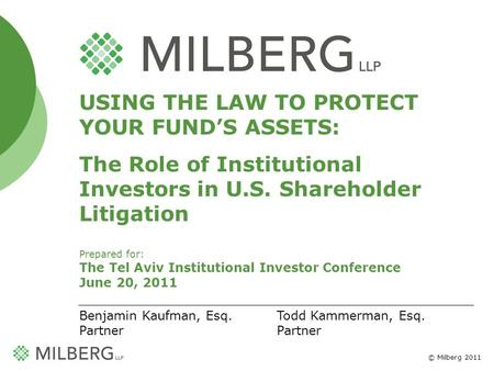 © Milberg 2011 1 USING THE LAW TO PROTECT YOUR FUNDS ASSETS: The Role of Institutional Investors in U.S. Shareholder Litigation Prepared for: The Tel Aviv.