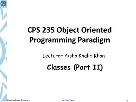 Computer Science Department CPS235:Classes1 CPS 235 Object Oriented Programming Paradigm Lecturer Aisha Khalid Khan Classes (Part II)