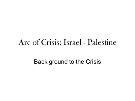 Arc of Crisis: Israel - Palestine Back ground to the Crisis.