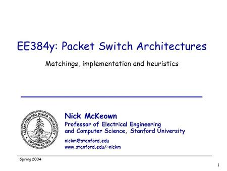 Spring 2004 1 EE384y: Packet Switch Architectures Matchings, implementation and heuristics Nick McKeown Professor of Electrical Engineering and Computer.