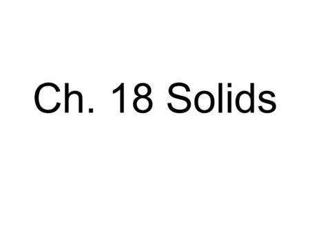 Ch. 18 Solids. Characteristics are due to its structure, or arrangement of its atoms.