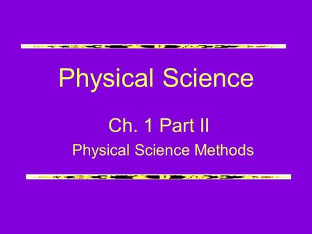 Physical Science Ch. 1 Part II Physical Science Methods.