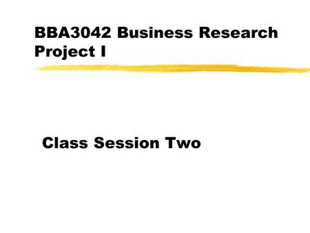 BBA3042 Business Research Project I Class Session Two.