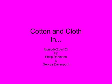 Cotton and Cloth In... Episode 2 part 2! By Philip Robinson & George Davenport!