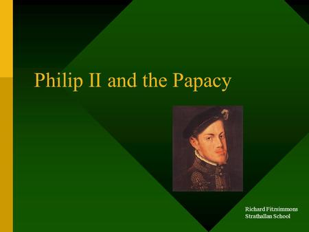 Philip II and the Papacy Richard Fitzsimmons Strathallan School.