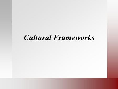 Cultural Frameworks. Group Presentations Present your teams analysis of the misunderstanding in the scenario you read. What was your discussion like?