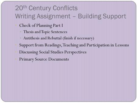 20 th Century Conflicts Writing Assignment – Building Support Check of Planning Part I Thesis and Topic Sentences Antithesis and Rebuttal (finish if necessary)