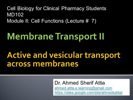 Cell Biology for Clinical Pharmacy Students MD102 Module II: Cell Functions (Lecture # 7) Dr. Ahmed Sherif Attia https://sites.google.com/site/ahmedsattia/