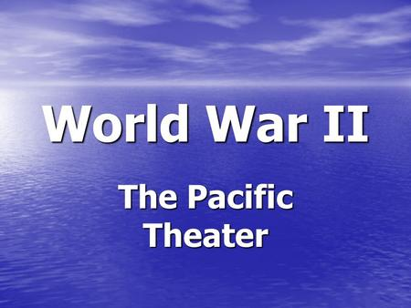World War II The Pacific Theater.
