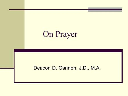On Prayer Deacon D. Gannon, J.D., M.A.. Course Outline (high level) Prayer In the Son and Spirit 2598-2649 Universal call to prayer & holiness 2566 -
