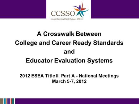 A Crosswalk Between College and Career Ready Standards and Educator Evaluation Systems 2012 ESEA Title II, Part A - National Meetings March 5-7, 2012.