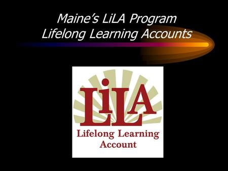 Maines LiLA Program Lifelong Learning Accounts. Why LiLA for Maine? Maine had a higher share of high school graduates than the nation in 2000 (85.4 to.