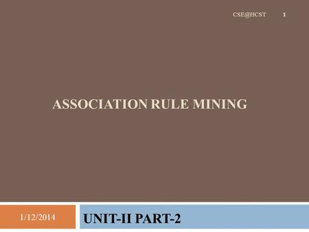 ASSOCIATION RULE MINING UNIT-II PART-2 1/12/2014 1.
