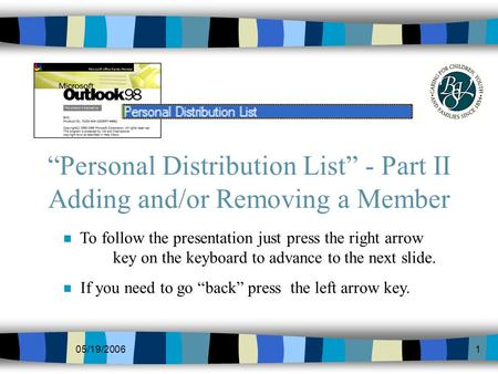 05/19/20061 Personal Distribution List - Part II Adding and/or Removing a Member n To follow the presentation just press the right arrow key on the keyboard.