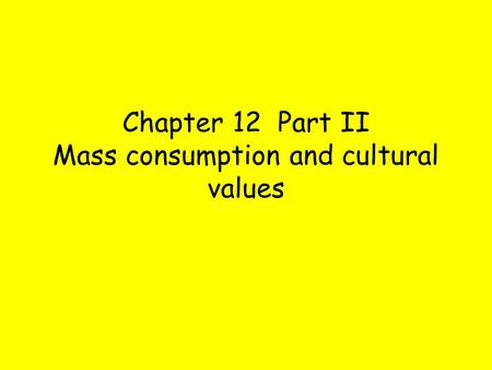 Chapter 12 Part II Mass consumption and cultural values.