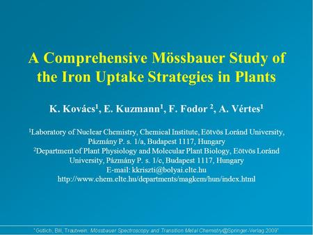 A Comprehensive Mössbauer Study of the Iron Uptake Strategies in Plants K. Kovács 1, E. Kuzmann 1, F. Fodor 2, A. Vértes 1 1 Laboratory of Nuclear Chemistry,