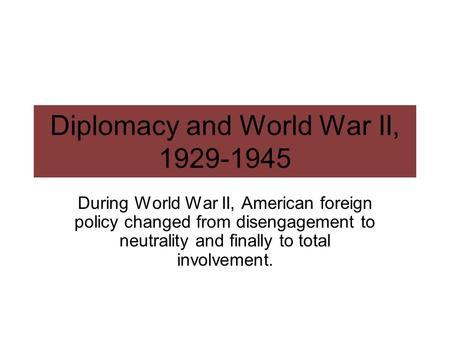 Diplomacy and World War II, 1929-1945 During World War II, American foreign policy changed from disengagement to neutrality and finally to total involvement.