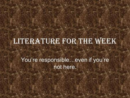 Literature for the Week Youre responsible…even if youre not here.