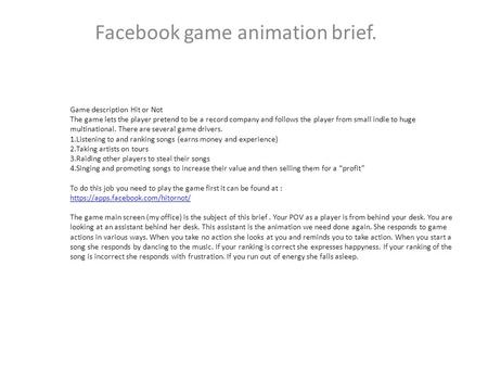 Facebook game animation brief. Game description Hit or Not The game lets the player pretend to be a record company and follows the player from small indie.