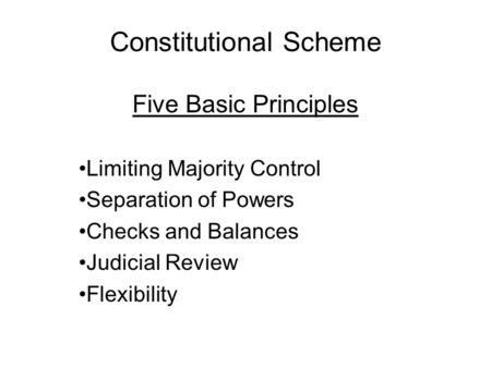 Constitutional Scheme Five Basic Principles Limiting Majority Control Separation of Powers Checks and Balances Judicial Review Flexibility.