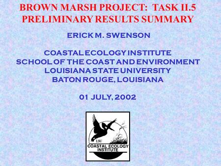 ERICK M. SWENSON COASTAL ECOLOGY INSTITUTE SCHOOL OF THE COAST AND ENVIRONMENT LOUISIANA STATE UNIVERSITY BATON ROUGE, LOUISIANA 01 JULY, 2002 BROWN MARSH.