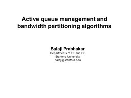 Balaji Prabhakar Active queue management and bandwidth partitioning algorithms Balaji Prabhakar Departments of EE and CS Stanford University
