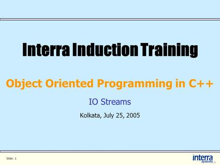 Slide: 1 Interra Induction Training Object Oriented Programming in C++ IO Streams Kolkata, July 25, 2005.