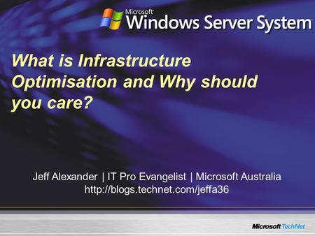 What is Infrastructure Optimisation and Why should you care? Jeff Alexander | IT Pro Evangelist | Microsoft Australia