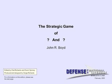 The Strategic Game of ? And ? John R. Boyd Edited by Chet Richards and Chuck Spinney Produced and designed by Ginger Richards For information on this edition,