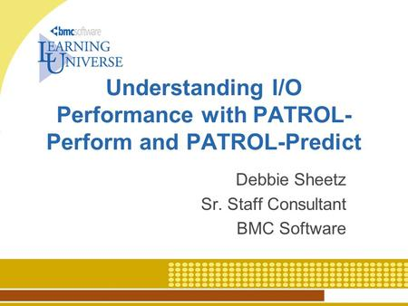 Understanding I/O Performance with PATROL- Perform and PATROL-Predict Debbie Sheetz Sr. Staff Consultant BMC Software.