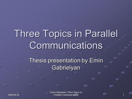 2006-09-29 Emin Gabrielyan, Three Topics in Parallel Communications 1 Three Topics in Parallel Communications Thesis presentation by Emin Gabrielyan.