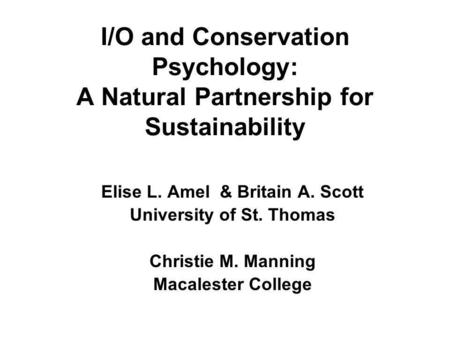 I/O and Conservation Psychology: A Natural Partnership for Sustainability Elise L. Amel & Britain A. Scott University of St. Thomas Christie M. Manning.
