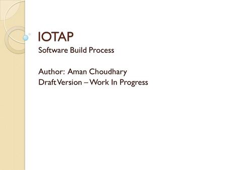 IOTAP Software Build Process Author: Aman Choudhary Draft Version – Work In Progress.
