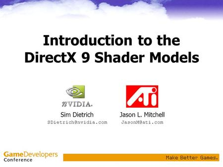Introduction to the DirectX 9 Shader Models Jason L. Mitchell Sim Dietrich