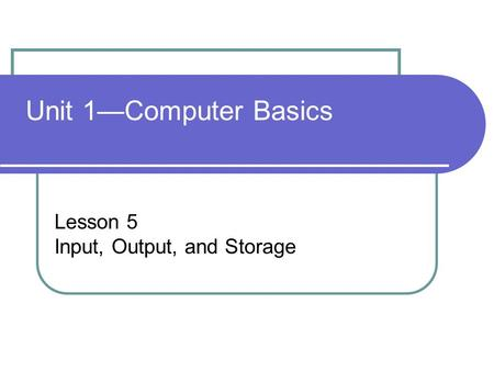 Unit 1—Computer Basics Lesson 5 Input, Output, and Storage.