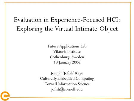 Evaluation in Experience-Focused HCI: Exploring the Virtual Intimate Object Future Applications Lab Viktoria Institute Gothenburg, Sweden 13 January 2006.