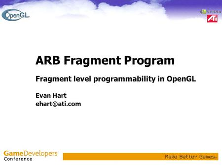ARB Fragment Program Fragment level programmability in OpenGL Evan Hart