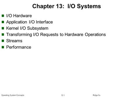 Ridge Xu 13.1 Operating System Concepts Chapter 13: I/O Systems I/O Hardware Application I/O Interface Kernel I/O Subsystem Transforming I/O Requests to.